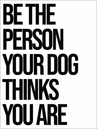 Premium-Poster Be the person your dog thinks you are